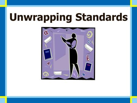 Unwrapping Standards. Unwrapping Priority Standards & communicating clear student expectations is an essential part of implementing core curriculum for.