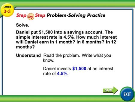 Lesson 3-3 Example 4 3-3 Solve. Daniel put $1,500 into a savings account. The simple interest rate is 4.5%. How much interest will Daniel earn in 1 month?