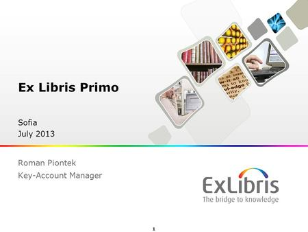 1  Ex Libris Ltd., 2012 - Internal and Confidential Ex Libris Primo Sofia July 2013 Roman Piontek Key-Account Manager.