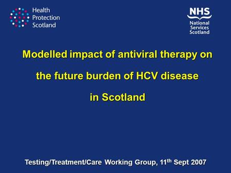 Modelled impact of antiviral therapy on the future burden of HCV disease in Scotland Testing/Treatment/Care Working Group, 11 th Sept 2007.