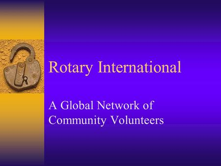 Rotary International A Global Network of Community Volunteers.