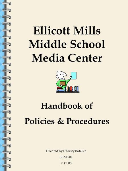 Ellicott Mills Middle School Media Center Created by Christy Batelka SLM 501 7.17.08 Handbook <strong>of</strong> Policies & Procedures.