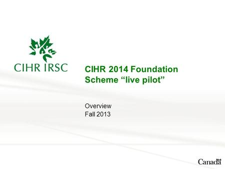 "CIHR 2014 Foundation Scheme ""live pilot"" Overview Fall 2013."