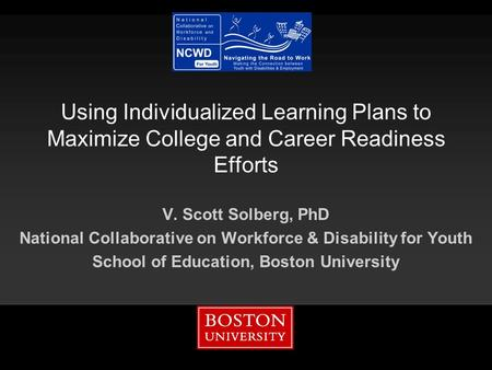 Using Individualized Learning Plans to Maximize College and Career Readiness Efforts V. Scott Solberg, PhD National Collaborative on Workforce & Disability.