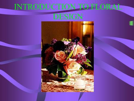INTRODUCTION TO FLORAL DESIGN OBJECTIVES Define florist Identify occasions for which floral products are purchased Identify products and services florists.