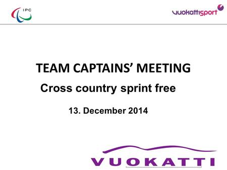TEAM CAPTAINS' MEETING Cross country sprint free 13. December 2014 Add your Logo Add LOC sponsors logos (TV relevant)