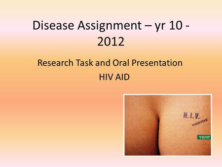 Disease Assignment – yr 10 - 2012 Research Task and Oral Presentation HIV AID.