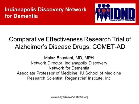 Indianapolis Discovery Network for Dementia www.indydiscoverynetwork.org Comparative Effectiveness Research Trial of Alzheimer's Disease Drugs: COMET-AD.