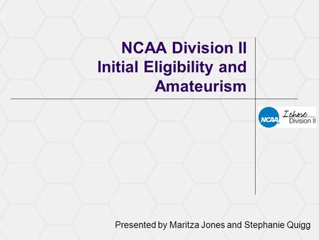 NCAA Division II Initial Eligibility and Amateurism Presented by Maritza Jones and Stephanie Quigg.