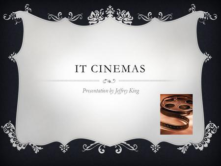 IT CINEMAS Presentation by Jeffrey King. Why a Cinema  College students want entertainment for their free time, and movies are just one possible form.