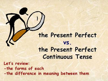 the Present Perfect the Present Perfect Continuous Tense the Present Perfect vs. the Present Perfect Continuous Tense Let's review: -the forms of each.