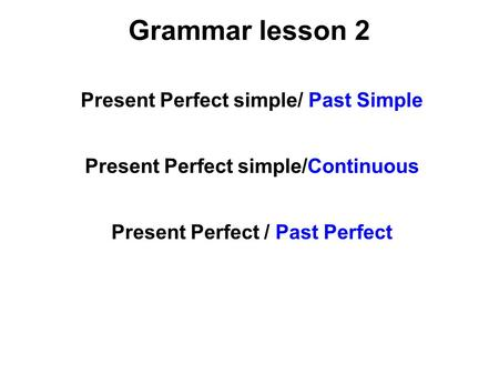 Grammar lesson 2 Present Perfect simple/ Past Simple Present Perfect simple/Continuous Present Perfect / Past Perfect.