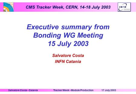 CMS Tracker Week, CERN, 14-18 July 2003 17 July 2003Tracker Week - Module ProductionSalvatore Costa - Catania Executive summary from Bonding WG Meeting.