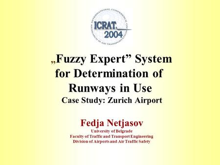""" Fuzzy Expert"" System for Determination of Runways in Use Case Study: Zurich Airport Fedja Netjasov University of Belgrade Faculty of Traffic and Transport."