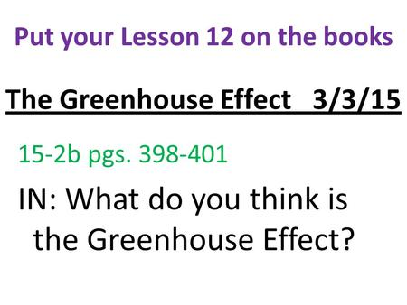 The Greenhouse Effect 3/3/15 15-2b pgs. 398-401 IN: What do you think is the Greenhouse Effect? Put your Lesson 12 on the books.
