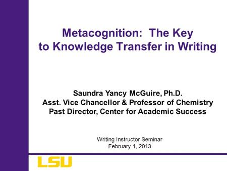 Saundra Yancy McGuire, Ph.D. Asst. Vice Chancellor & Professor of Chemistry Past Director, Center for Academic Success Metacognition: The Key to Knowledge.