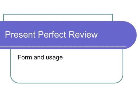 Present Perfect Review Form and usage. Usage Use the present perfect verb tense for an action which began in the past and is still happening now. Michael.