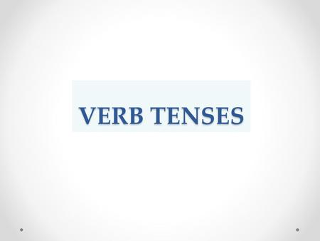 VERB TENSES. Verbs can change their form according to Time of the action The nature of the action (whether it is completed or is still continuing This.