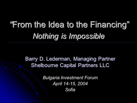 """From the Idea to the Financing"" Nothing is Impossible ""From the Idea to the Financing"" Nothing is Impossible Barry D. Lederman, Managing Partner Shelbourne."