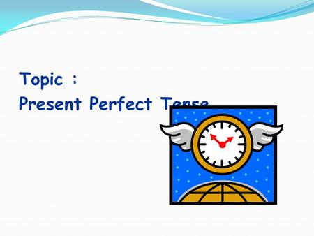 Topic : Present Perfect Tense. Lesson goal : Students will be able to learn and use present perfect tense.