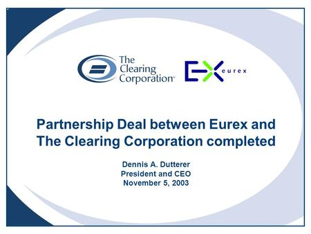 Partnership Deal between Eurex and The Clearing Corporation completed Dennis A. Dutterer President and CEO November 5, 2003.
