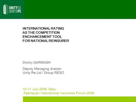 INTERNATIONAL RATING AS THE COMPETITION ENCHANCEMENT TOOL FOR NATIONAL REINSURER Dmitry GARMASH Deputy Managing director Unity Re Ltd / Group RESO 10-11.