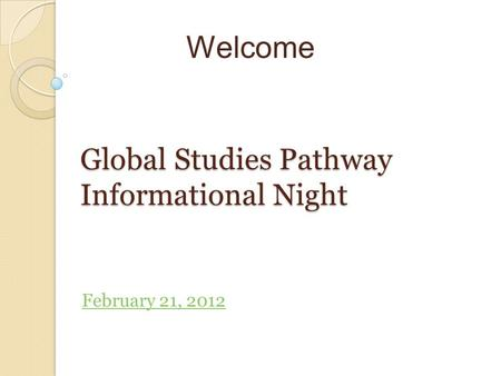 Welcome Global Studies Pathway Informational Night February 21, 2012.