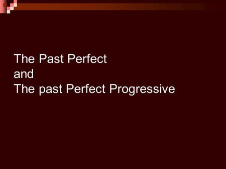 The Past Perfect and The past Perfect Progressive.