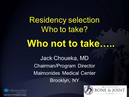 Residency selection Who to take? Jack Choueka, MD Chairman/Program Director Maimonides Medical Center Brooklyn, NY Who not to take…..