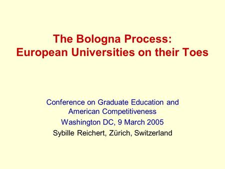 The Bologna Process: European Universities on their Toes Conference on Graduate Education and American Competitiveness Washington DC, 9 March 2005 Sybille.