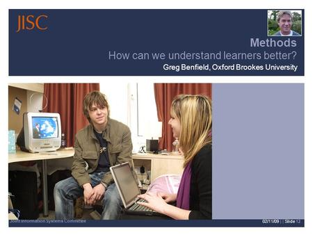 Joint Information Systems Committee 02/11/09 | | Slide 12 Methods How can we understand learners better? Greg Benfield, Oxford Brookes University.
