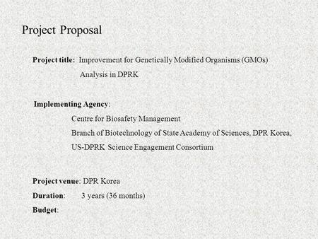 Project Proposal Project title: Improvement for Genetically Modified Organisms (GMOs) Analysis in DPRK Implementing Agency: Centre for Biosafety Management.