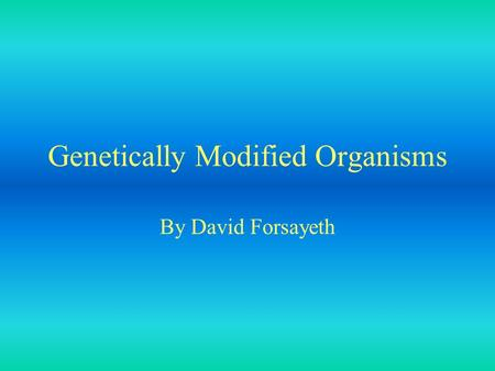 Genetically Modified Organisms By David Forsayeth.