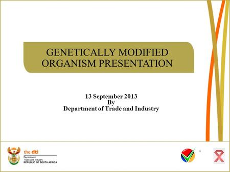 GENETICALLY MODIFIED ORGANISM PRESENTATION 13 September 2013 By Department of Trade and Industry.