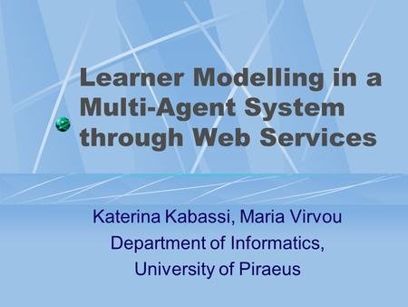 Learner Modelling in a Multi-Agent System through Web Services Katerina Kabassi, Maria Virvou Department of Informatics, University of Piraeus.