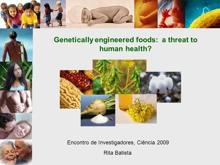 Genetically engineered foods: a threat to human health? Encontro de Investigadores, Ciência 2009 Rita Batista.