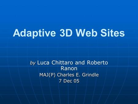 Adaptive 3D Web Sites by by Luca Chittaro and Roberto Ranon MAJ(P) Charles E. Grindle 7 Dec 05.