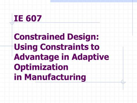 IE 607 Constrained Design: Using Constraints to Advantage in Adaptive Optimization in Manufacturing.