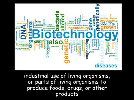 Industrial use of living organisms, or parts of living organisms to produce foods, drugs, or other products.