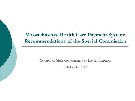 Massachusetts Health Care Payment System: Recommendations of the Special Commission Council of State Governments – Eastern Region October 13, 2009.