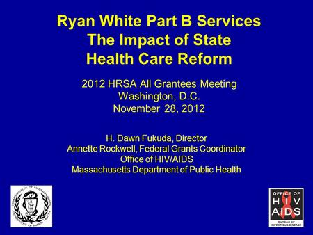 Ryan White Part B Services The Impact of State Health Care Reform 2012 HRSA All Grantees Meeting Washington, D.C. November 28, 2012 H. Dawn Fukuda, Director.