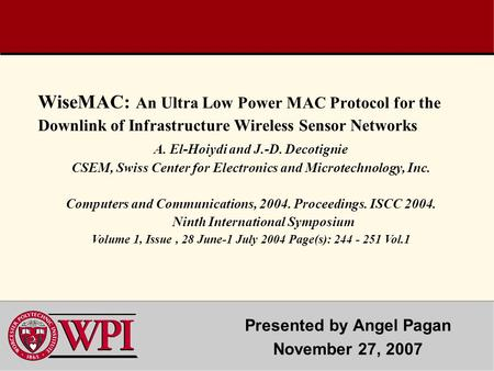 WiseMAC: An Ultra Low Power MAC Protocol for the Downlink of Infrastructure Wireless Sensor Networks Presented by Angel Pagan November 27, 2007 A. El-Hoiydi.
