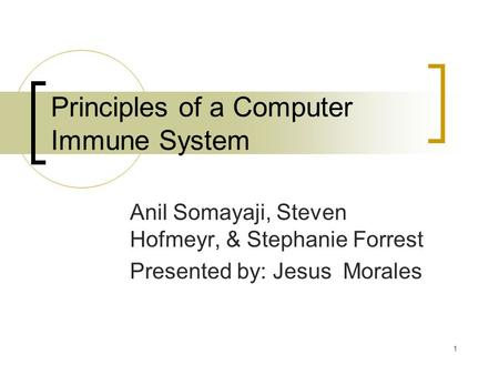 1 Principles of a Computer Immune System Anil Somayaji, Steven Hofmeyr, & Stephanie Forrest Presented by: Jesus Morales.