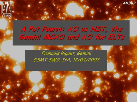 MCAO A Pot Pourri: AO vs HST, the Gemini MCAO and AO for ELTs Francois Rigaut, Gemini GSMT SWG, IfA, 12/04/2002.