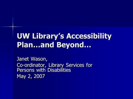 UW Library's Accessibility Plan…and Beyond… Janet Wason, Co-ordinator, Library Services for Persons with Disabilities May 2, 2007.