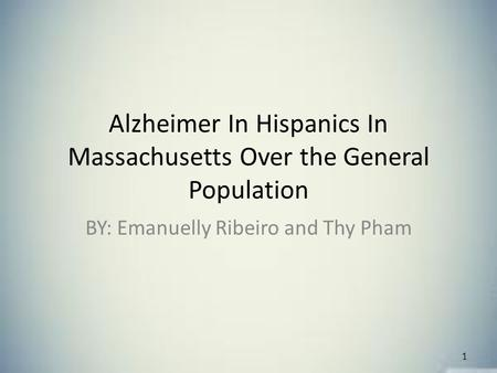 Alzheimer In Hispanics In Massachusetts Over the General Population BY: Emanuelly Ribeiro and Thy Pham 1.