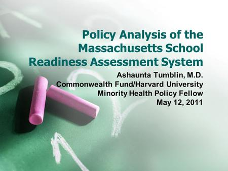Policy Analysis of the Massachusetts School Readiness Assessment System Ashaunta Tumblin, M.D. Commonwealth Fund/Harvard University Minority Health Policy.