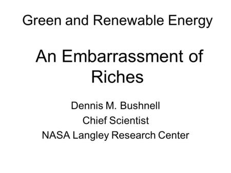 Green and Renewable <strong>Energy</strong> An Embarrassment of Riches Dennis M. Bushnell Chief Scientist NASA Langley Research Center.