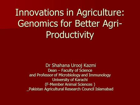 Innovations in Agriculture: Genomics for Better Agri- Productivity Dr Shahana Urooj Kazmi Dean – Faculty of Science and Professor of Microbiology and Immunology.