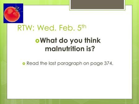 RTW: Wed. Feb. 5 th  What do you think malnutrition is?  Read the last paragraph on page 374.